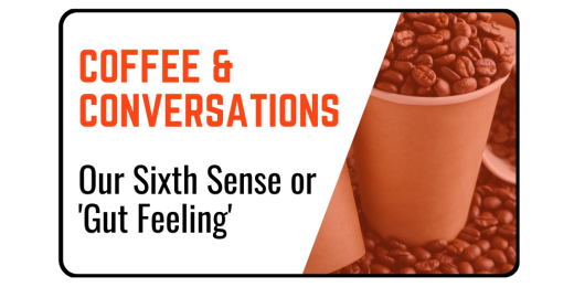 Coffee & Conversations: Our Sixth Sense or 'Gut Feeling'