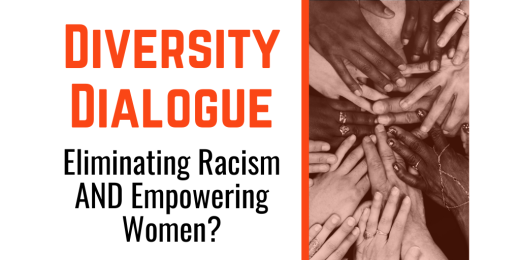 Diversity Dialogue: Eliminating Racism AND Empowering Women?